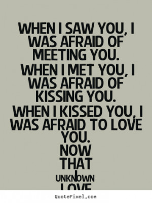 Love quote - When i saw you, i was afraid of meeting you. when i met ...