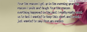 Your the reason I get up in the morning, your the reason I smile and ...