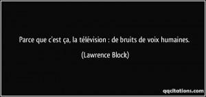 ... ça, la télévision : de bruits de voix humaines. - Lawrence Block