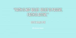 "Faith is not belief. Belief is passive. Faith is active."""