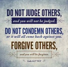 Do not judge others, and you will not be judged. Do not condemn others ...