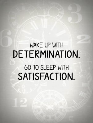 Wake up with determination. Go to sleep with satisfaction.