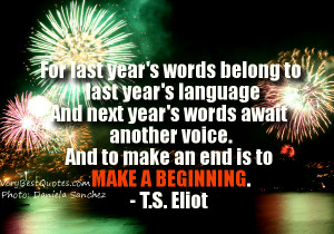 ... another voice. And to make an end is to make a beginning. - T.S. Eliot