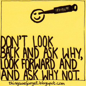 847: Don't look back and ask why, look forward and ask why not.