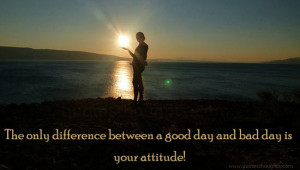 The only difference between a good day and bad day is your attitude!