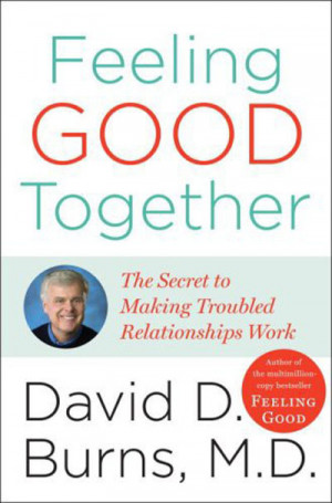 David D. Burns, Feeling Good Together The Secret of Making Troubled ...