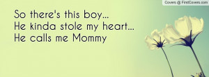 so there's this boy...he kinda stole my heart...he calls me mommy ...