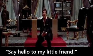"Say hello to my little friend"" – Tony Montana, Scarface"