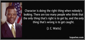 Character is doing the right thing when nobody's looking. There are ...