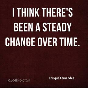 Enrique Fernandez - I think there's been a steady change over time.