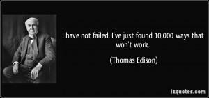 ... failed. I've just found 10,000 ways that won't work. - Thomas Edison