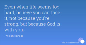 Even when life seems too hard, believe you can face it, not because ...