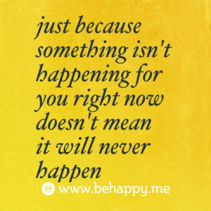 just because something isn t happening for you right now doesn t mean ...