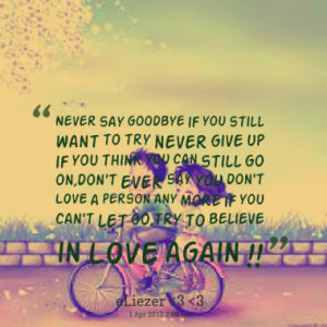 never say goodbye if you still want to try never give up if you think ...