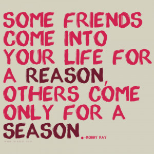 Some friends come into your life for a reason, others come only for a ...
