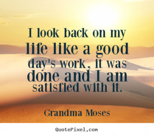Life quotes - I look back on my life like a good day's work, it was..