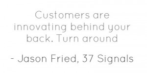 Customers are innovating behind your back. Turn around