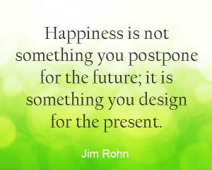 Quote about finding happiness in the present and not putting off your ...
