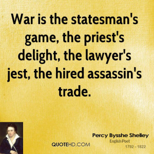 War is the statesman's game, the priest's delight, the lawyer's jest ...