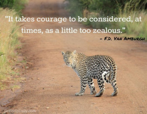 takes courage to be considered at times as a little too zealous ...