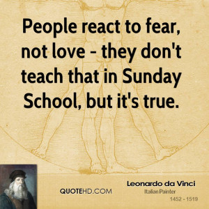 People react to fear, not love - they don't teach that in Sunday ...