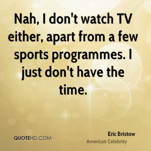 Nah, I don't watch TV either, apart from a few sports programmes. I ...