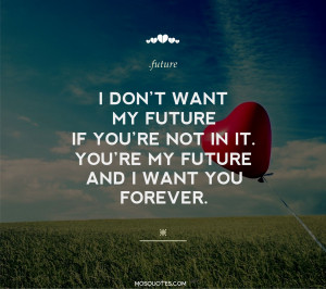 ... you're not in it. You're my future and I want you forever I don