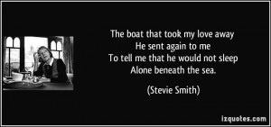 ... tell me that he would not sleep Alone beneath the sea. - Stevie Smith
