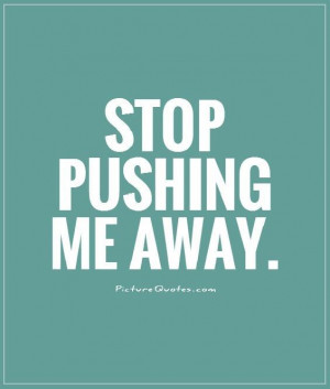 Stop pushing me away Picture Quote #1