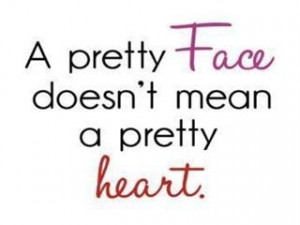 Pretty face, doesnt really mean a Pretty Heart.