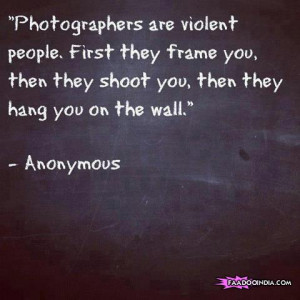 Photographers are violent people First they frame you then they shoot ...