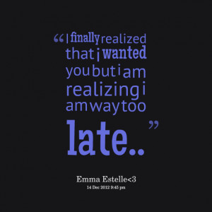 ... realized that i wanted you but i am realizing i am way too late