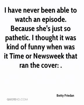 Betty Friedan - I have never been able to watch an episode. Because ...