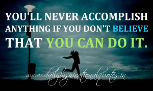 You'll never accomplish anything if you don't believe that you can ...
