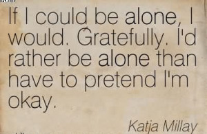 If I Could Be Alone, I Would. Gratefully. I'd Rather Be Alone Than ...