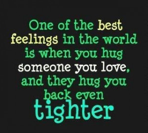 one of the best feelings in the world is when you hug someone you love ...