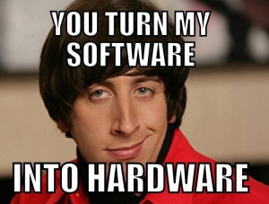You turn my software into Hardware!!