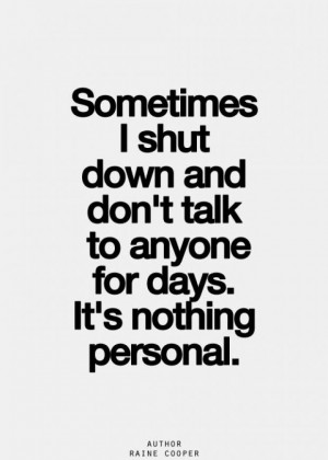 Sometimes I shut down and don't talk to anyone for days.It's nothing ...