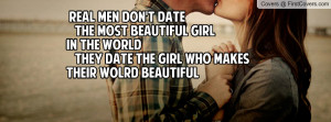 REAL men don't DATE the most BEAUTIFUL girlin the WORLD They DATE the ...