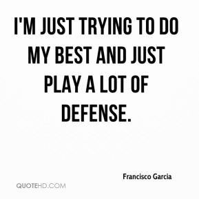 Francisco Garcia - I'm just trying to do my best and just play a lot ...