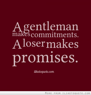 gentleman makes commitments. A loser makes promises.