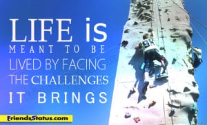 Life is meant to be lived by facing the challenges it brings.