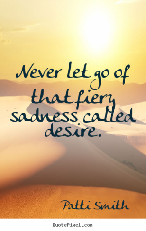 Inspirational Quotes About Letting Go Never let go of that fiery