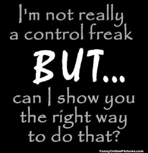 Yep, that's right, – I'm a control freak. I wonder if there's ...