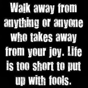Walk away from anything or anyone who takes away from your joy. Life ...