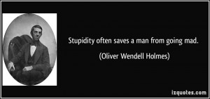 Stupidity often saves a man from going mad. - Oliver Wendell Holmes