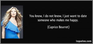 ... just want to date someone who makes me happy. - Caprice Bourret