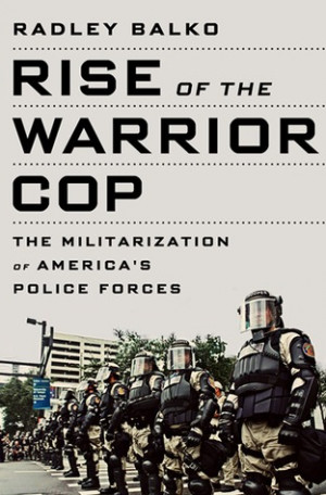 ... of the Warrior Cop: The Militarization of America's Police Forces