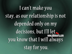 can't make you stay, as our relationship is not depended only on ...