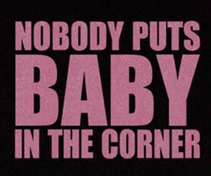 Famous quote from the 1987 Oscar award winning movie Dirty Dancing ...